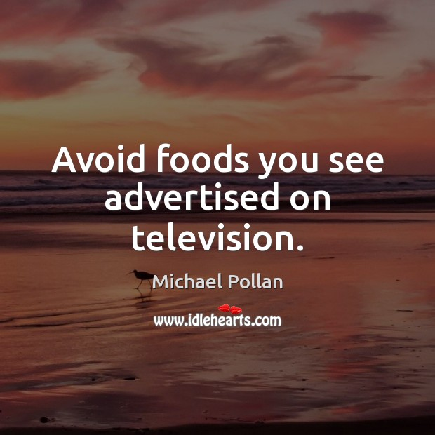 Avoid foods you see advertised on television. Michael Pollan Picture Quote