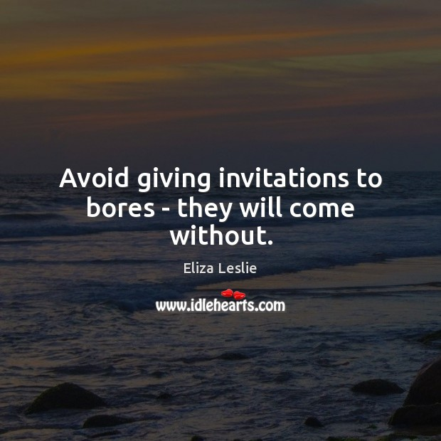 Avoid giving invitations to bores – they will come without. Image
