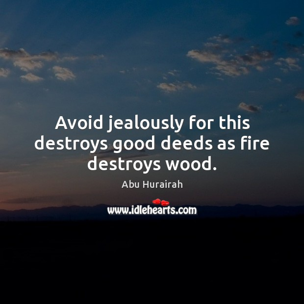 Image, Avoid jealously for this destroys good deeds as fire destroys wood.