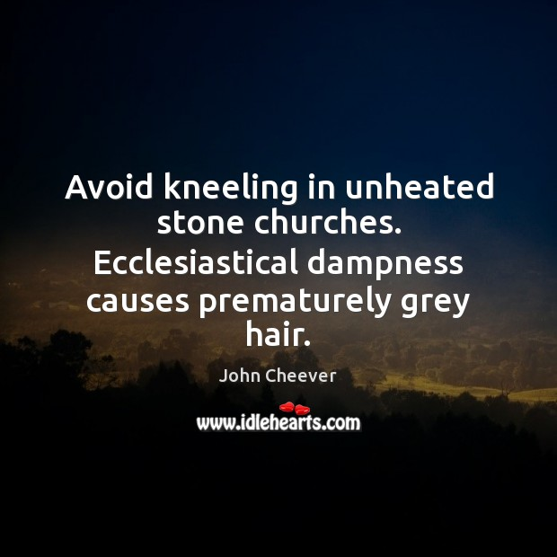Avoid kneeling in unheated stone churches. Ecclesiastical dampness causes prematurely grey hair. John Cheever Picture Quote