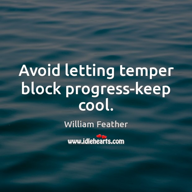 Avoid letting temper block progress-keep cool. William Feather Picture Quote