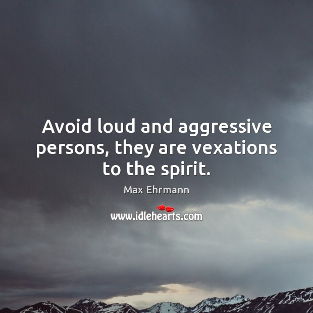 Avoid loud and aggressive persons, they are vexations to the spirit. Image