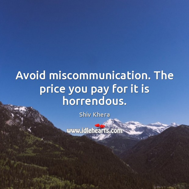 Avoid miscommunication. The price you pay for it is horrendous. Shiv Khera Picture Quote