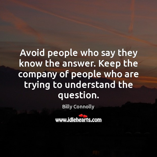 Avoid people who say they know the answer. Keep the company of Image