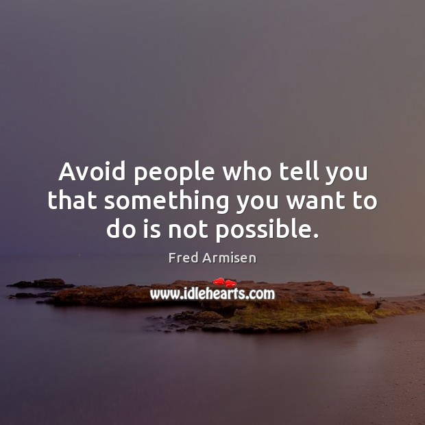 Avoid people who tell you that something you want to do is not possible. Image