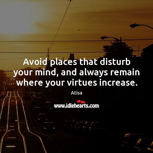 Image, Avoid places that disturb your mind, and always remain where your virtues increase.
