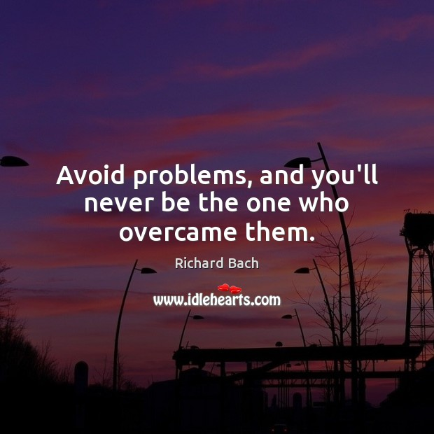 Avoid problems, and you'll never be the one who overcame them. Richard Bach Picture Quote