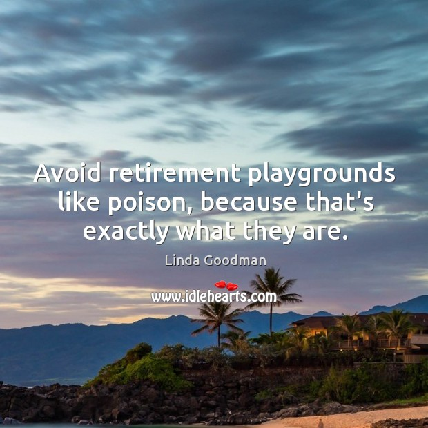 Avoid retirement playgrounds like poison, because that's exactly what they are. Image