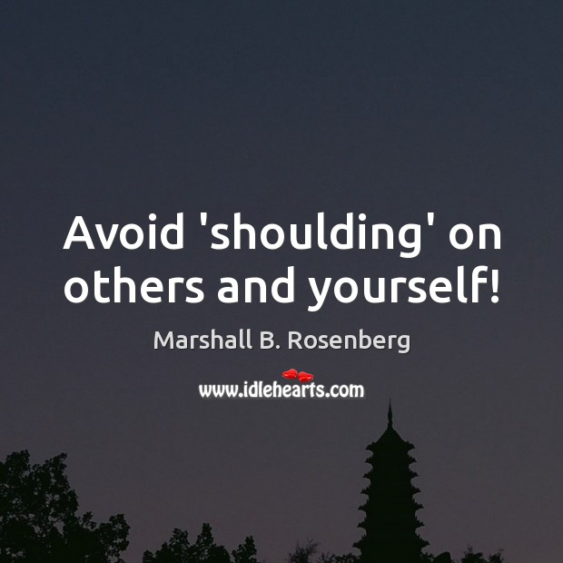 Avoid 'shoulding' on others and yourself! Marshall B. Rosenberg Picture Quote