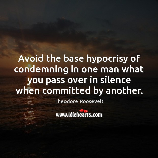 Image, Avoid the base hypocrisy of condemning in one man what you pass