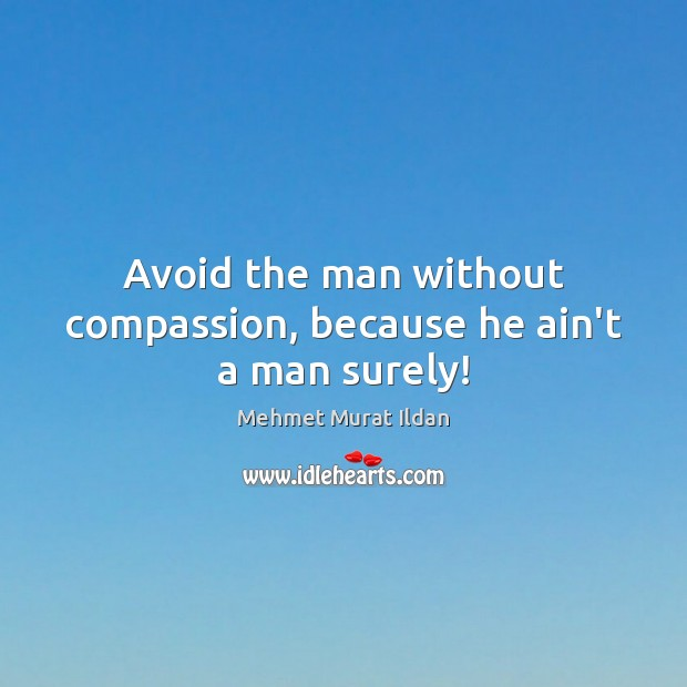 Avoid the man without compassion, because he ain't a man surely! Image