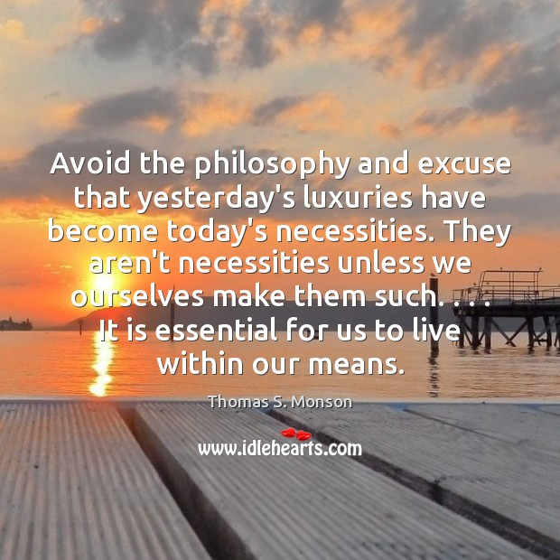 Avoid the philosophy and excuse that yesterday's luxuries have become today's necessities. Thomas S. Monson Picture Quote