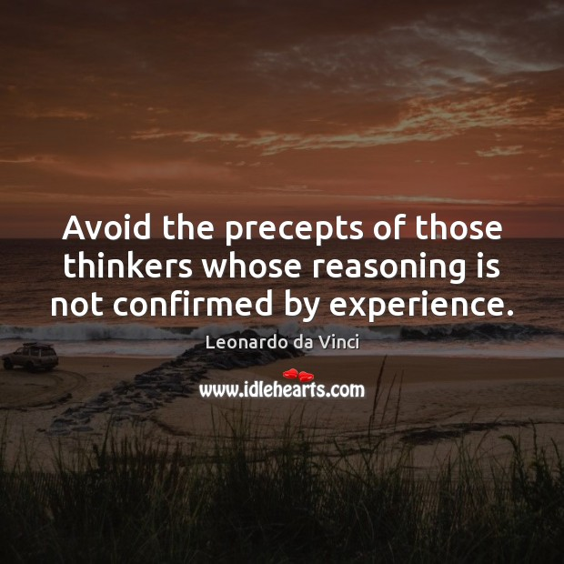 Avoid the precepts of those thinkers whose reasoning is not confirmed by experience. Image