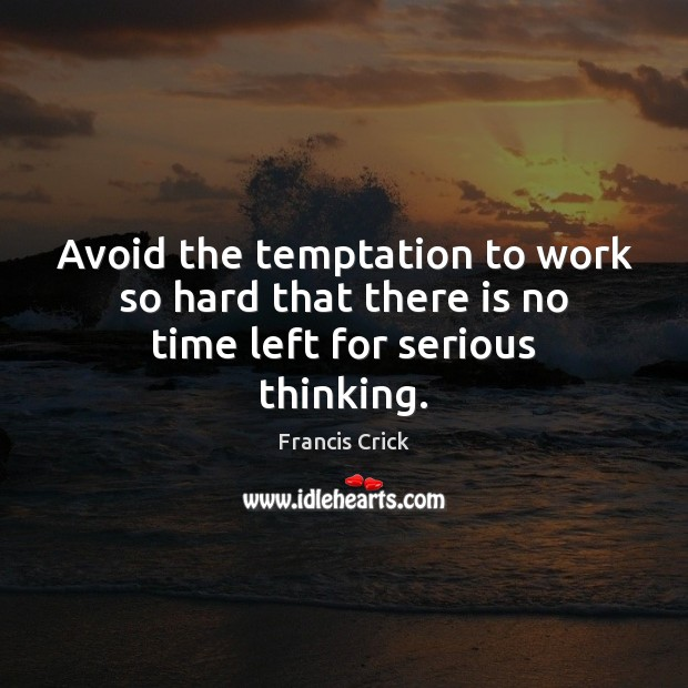 Image, Avoid the temptation to work so hard that there is no time left for serious thinking.