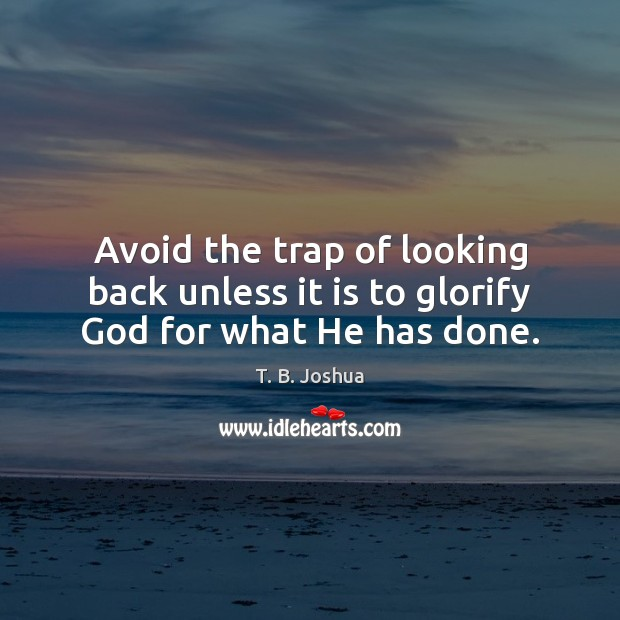 Avoid the trap of looking back unless it is to glorify God for what He has done. T. B. Joshua Picture Quote