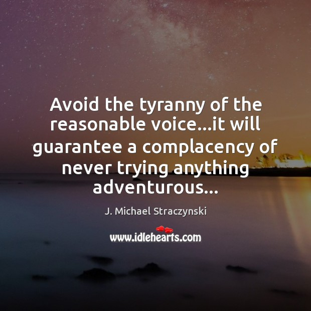 Avoid the tyranny of the reasonable voice…it will guarantee a complacency Image