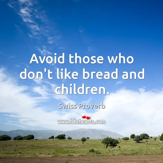 Avoid those who don't like bread and children. Swiss Proverbs Image