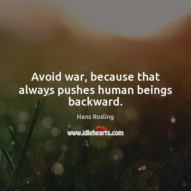 Avoid war, because that always pushes human beings backward. Image