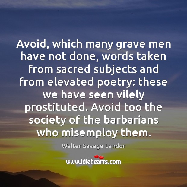 Avoid, which many grave men have not done, words taken from sacred Walter Savage Landor Picture Quote