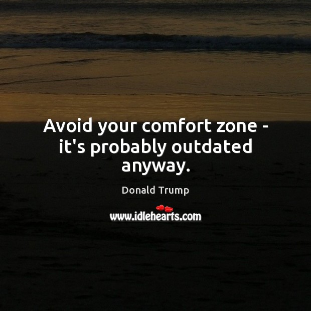 Avoid your comfort zone – it's probably outdated anyway. Image