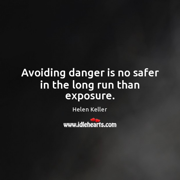 Avoiding danger is no safer in the long run than exposure. Helen Keller Picture Quote