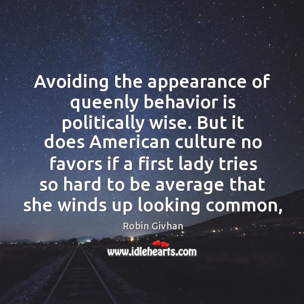 Avoiding the appearance of queenly behavior is politically wise. But it does Image