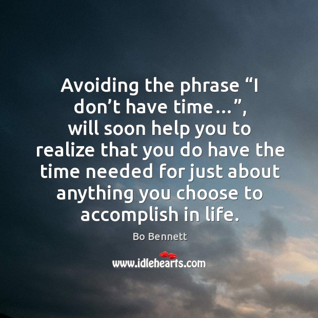 "Avoiding the phrase ""i don't have time…"", will soon help you to realize that you do have the Bo Bennett Picture Quote"