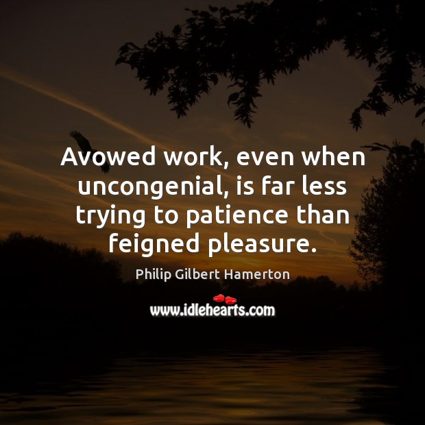 Avowed work, even when uncongenial, is far less trying to patience than feigned pleasure. Image