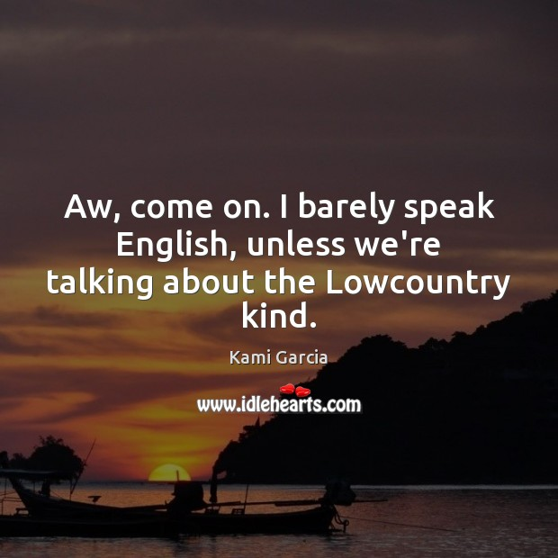 Aw, come on. I barely speak English, unless we're talking about the Lowcountry kind. Kami Garcia Picture Quote