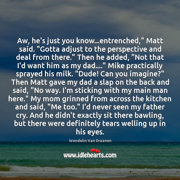 """Image, Aw, he's just you know…entrenched,"""" Matt said. """"Gotta adjust to the"""