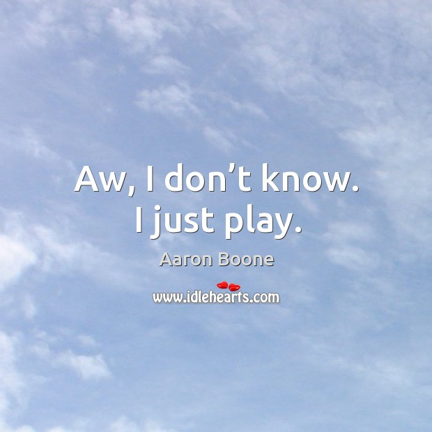 Aw, I don't know. I just play. Aaron Boone Picture Quote