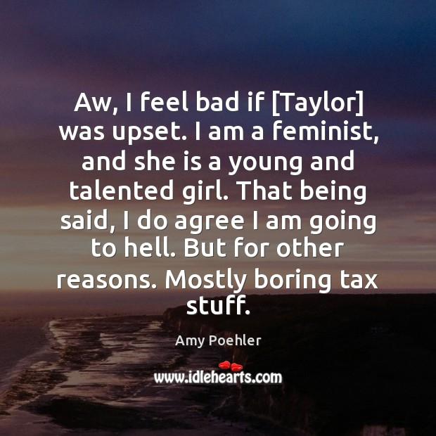 Image, Aw, I feel bad if [Taylor] was upset. I am a feminist,