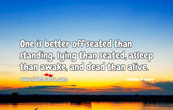 One is better off seated than standing. Arabian Proverbs Image
