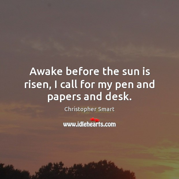 Awake before the sun is risen, I call for my pen and papers and desk. Image