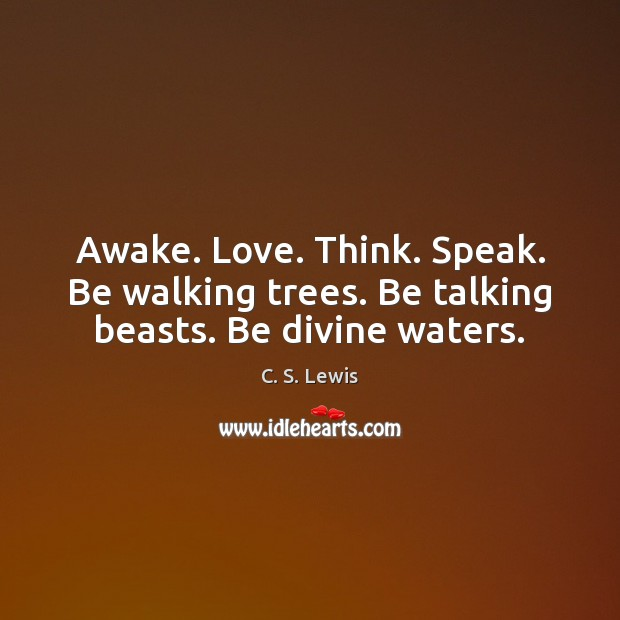 Awake. Love. Think. Speak. Be walking trees. Be talking beasts. Be divine waters. C. S. Lewis Picture Quote