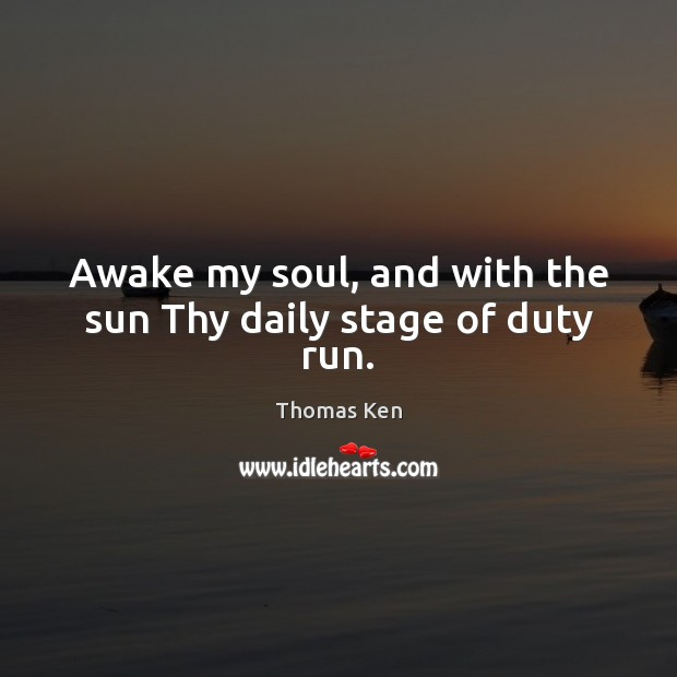 Awake my soul, and with the sun Thy daily stage of duty run. Image