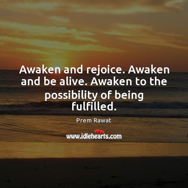 Image, Awaken and rejoice. Awaken and be alive. Awaken to the possibility of being fulfilled.