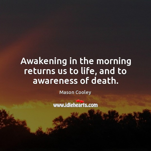 Awakening in the morning returns us to life, and to awareness of death. Awakening Quotes Image
