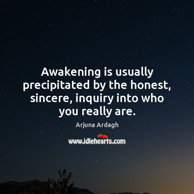 Awakening is usually precipitated by the honest, sincere, inquiry into who you really are. Awakening Quotes Image