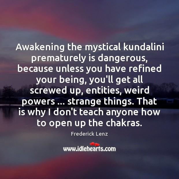 Awakening the mystical kundalini prematurely is dangerous, because unless you have refined Awakening Quotes Image