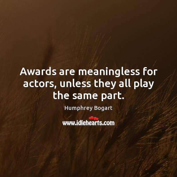 Awards are meaningless for actors, unless they all play the same part. Humphrey Bogart Picture Quote