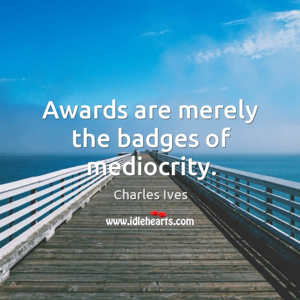 Awards are merely the badges of mediocrity. Image