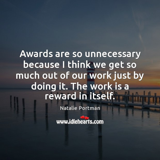 Awards are so unnecessary because I think we get so much out Natalie Portman Picture Quote
