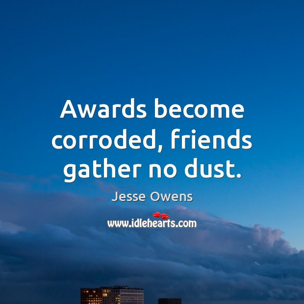 Awards become corroded, friends gather no dust. Jesse Owens Picture Quote