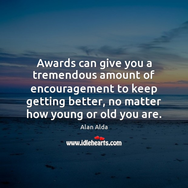 Awards can give you a tremendous amount of encouragement to keep getting Alan Alda Picture Quote