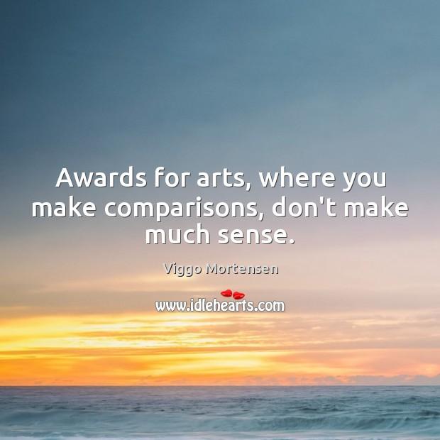 Awards for arts, where you make comparisons, don't make much sense. Viggo Mortensen Picture Quote