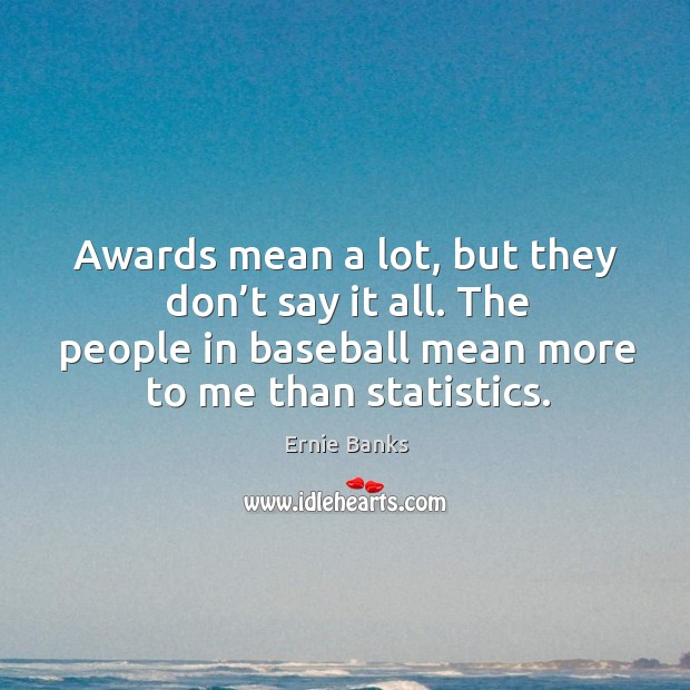 Awards mean a lot, but they don't say it all. The people in baseball mean more to me than statistics. Image