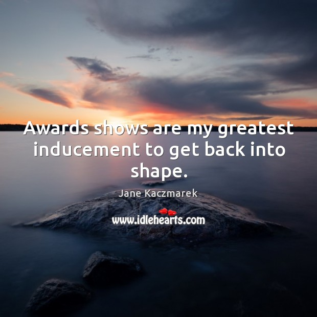 Awards shows are my greatest inducement to get back into shape. Jane Kaczmarek Picture Quote