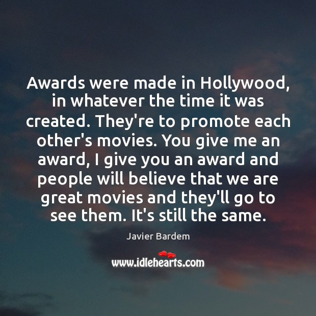 Awards were made in Hollywood, in whatever the time it was created. Javier Bardem Picture Quote