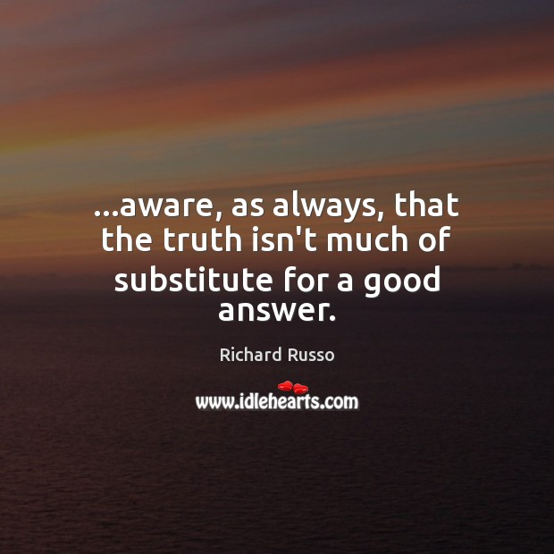 …aware, as always, that the truth isn't much of substitute for a good answer. Richard Russo Picture Quote